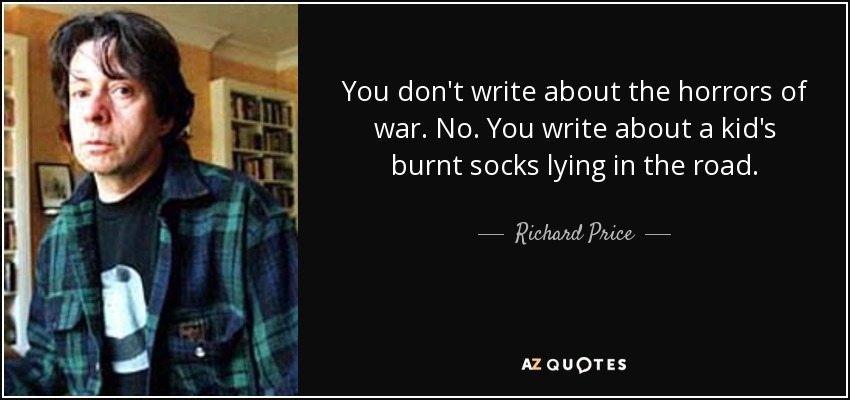 You don't write about the horrors of war. No. You write about a kid's burnt socks lying in the road. - Richard Price