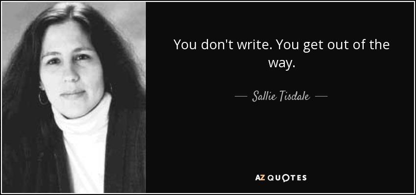 You don't write. You get out of the way. - Sallie Tisdale