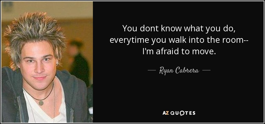 You dont know what you do, everytime you walk into the room-- I'm afraid to move. - Ryan Cabrera