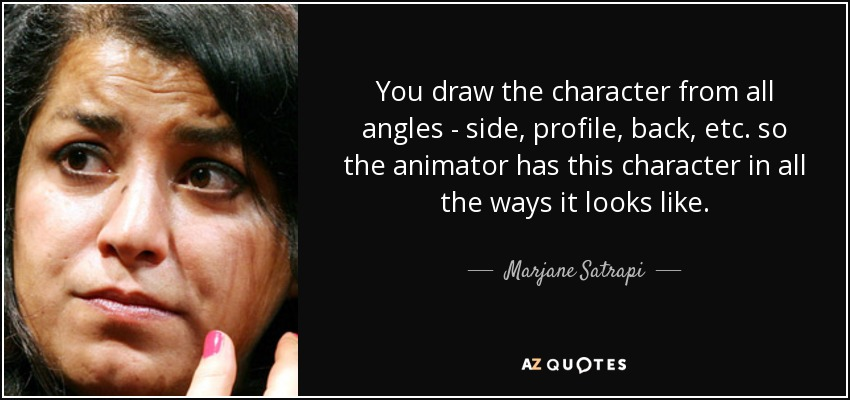 You draw the character from all angles - side, profile, back, etc. so the animator has this character in all the ways it looks like. - Marjane Satrapi