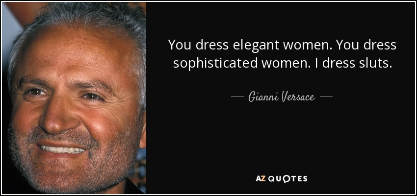 You dress elegant women. You dress sophisticated women. I dress sluts. - Gianni Versace