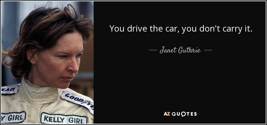 You drive the car, you don't carry it. - Janet Guthrie