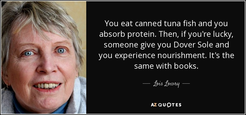 You eat canned tuna fish and you absorb protein. Then, if you're lucky, someone give you Dover Sole and you experience nourishment. It's the same with books. - Lois Lowry