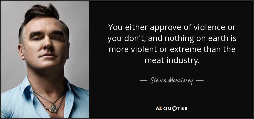 You either approve of violence or you don't, and nothing on earth is more violent or extreme than the meat industry. - Steven Morrissey