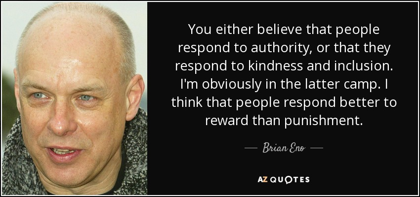 You either believe that people respond to authority, or that they respond to kindness and inclusion. I'm obviously in the latter camp. I think that people respond better to reward than punishment. - Brian Eno