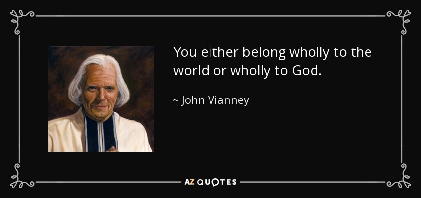 You either belong wholly to the world or wholly to God. - John Vianney