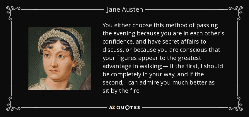 You either choose this method of passing the evening because you are in each other's confidence, and have secret affairs to discuss, or because you are conscious that your figures appear to the greatest advantage in walking;— if the first, I should be completely in your way, and if the second, I can admire you much better as I sit by the fire. - Jane Austen