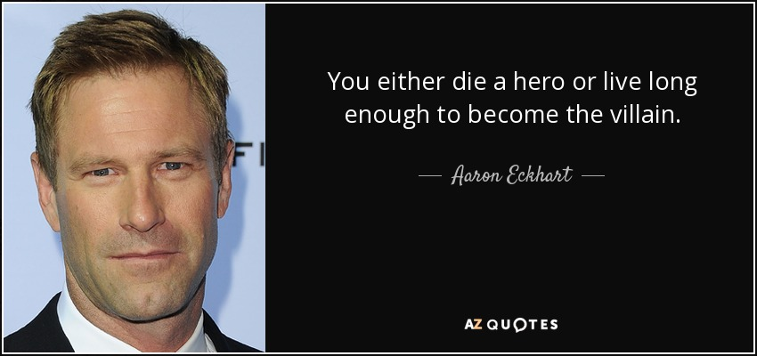 You either die a hero or live long enough to become the villain. - Aaron Eckhart