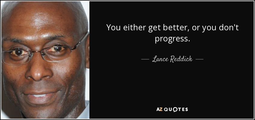 You either get better, or you don't progress. - Lance Reddick