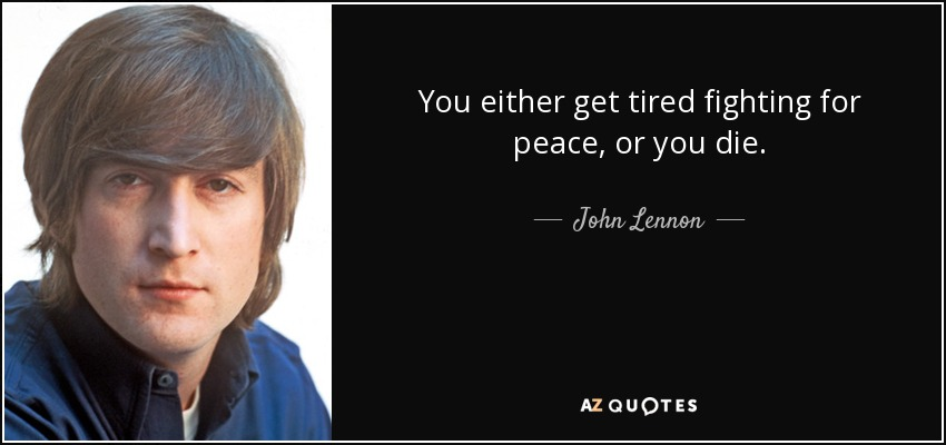 You either get tired fighting for peace, or you die. - John Lennon