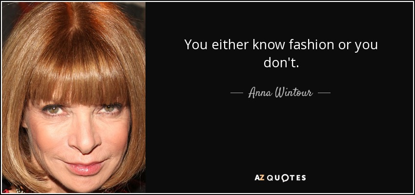 You either know fashion or you don't. - Anna Wintour