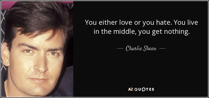 You either love or you hate. You live in the middle, you get nothing. - Charlie Sheen
