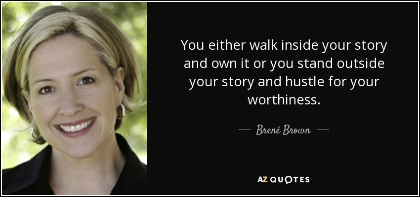 You either walk inside your story and own it or you stand outside your story and hustle for your worthiness. - Brené Brown