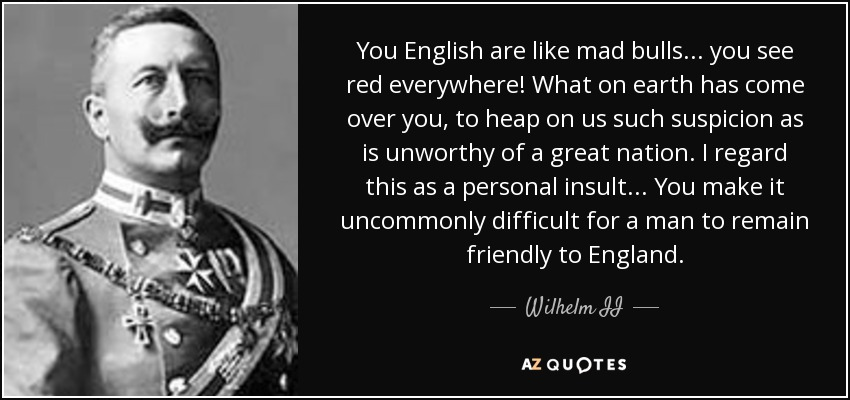 You English are like mad bulls... you see red everywhere! What on earth has come over you, to heap on us such suspicion as is unworthy of a great nation. I regard this as a personal insult... You make it uncommonly difficult for a man to remain friendly to England. - Wilhelm II