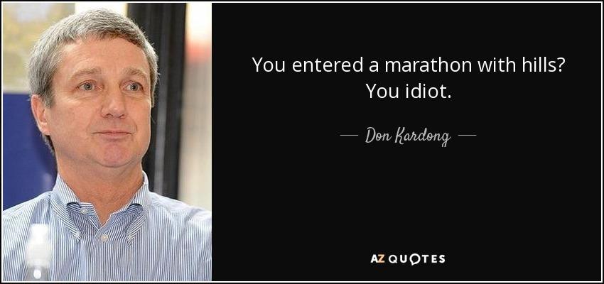 You entered a marathon with hills? You idiot. - Don Kardong