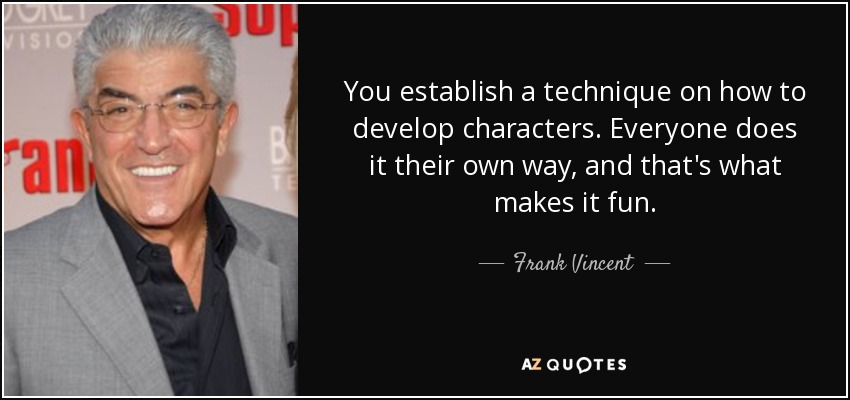 You establish a technique on how to develop characters. Everyone does it their own way, and that's what makes it fun. - Frank Vincent