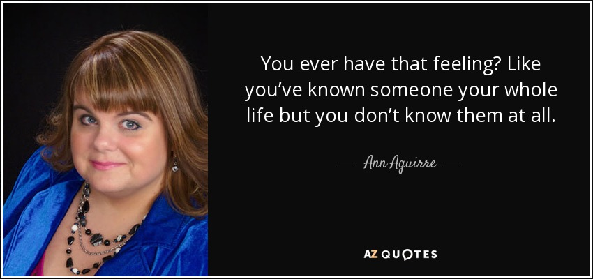 You ever have that feeling? Like you've known someone your whole life but you don't know them at all. - Ann Aguirre