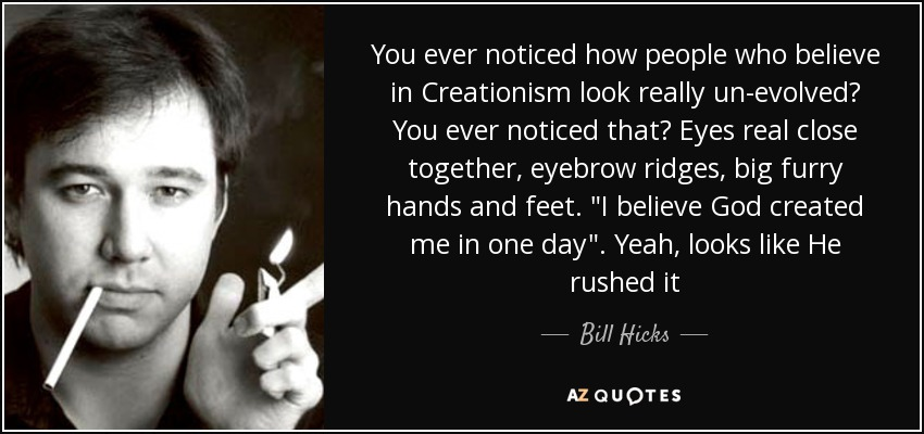 You ever noticed how people who believe in Creationism look really un-evolved? You ever noticed that? Eyes real close together, eyebrow ridges, big furry hands and feet.