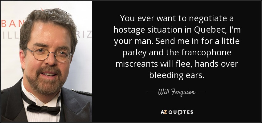 You ever want to negotiate a hostage situation in Quebec, I'm your man. Send me in for a little parley and the francophone miscreants will flee, hands over bleeding ears. - Will Ferguson