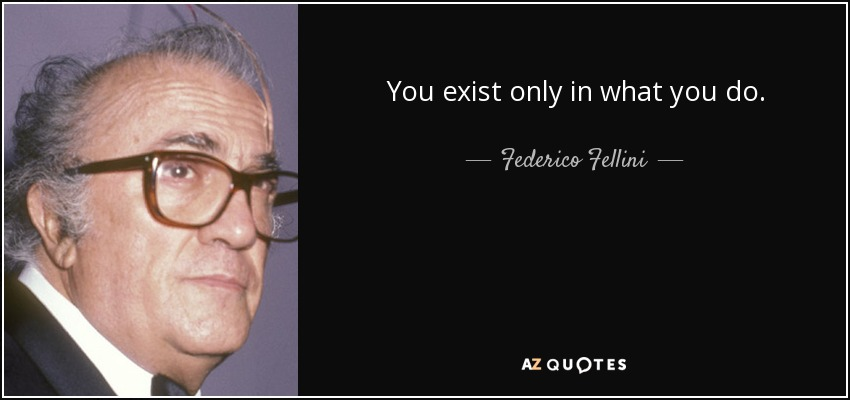 You exist only in what you do. - Federico Fellini