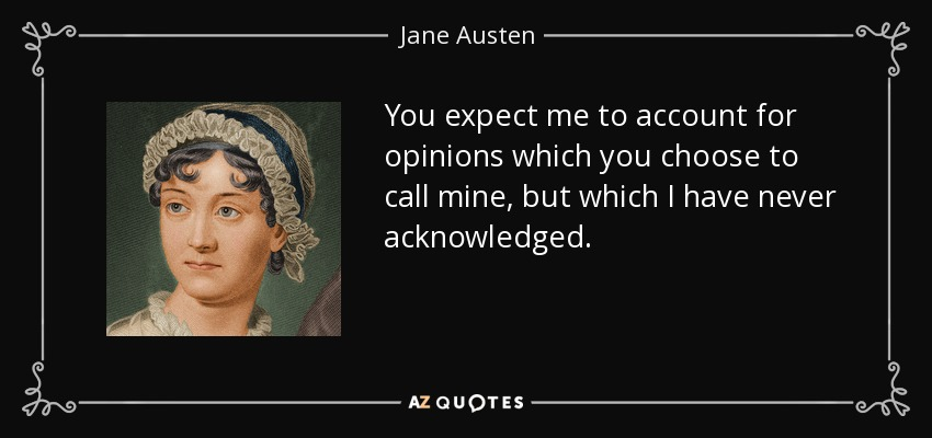 You expect me to account for opinions which you choose to call mine, but which I have never acknowledged. - Jane Austen
