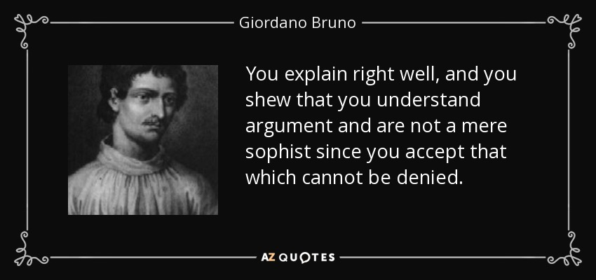 You explain right well, and you shew that you understand argument and are not a mere sophist since you accept that which cannot be denied. - Giordano Bruno