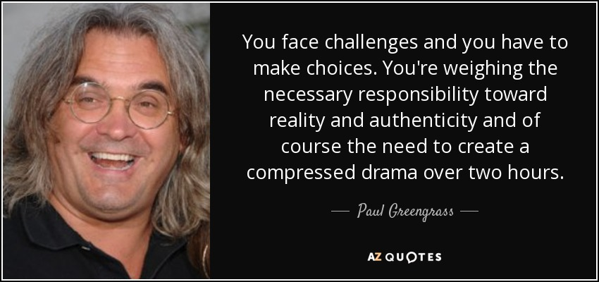 You face challenges and you have to make choices. You're weighing the necessary responsibility toward reality and authenticity and of course the need to create a compressed drama over two hours. - Paul Greengrass