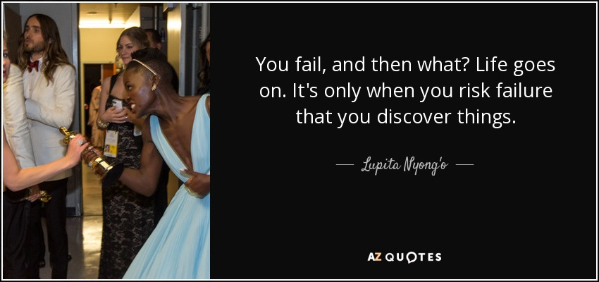 You fail, and then what? Life goes on. It's only when you risk failure that you discover things. - Lupita Nyong'o