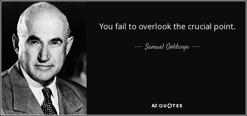 You fail to overlook the crucial point. - Samuel Goldwyn