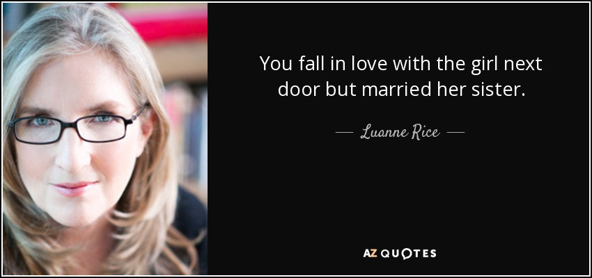 You fall in love with the girl next door but married her sister. - Luanne Rice