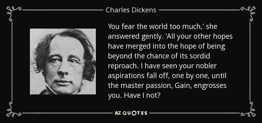 You fear the world too much,' she answered gently. 'All your other hopes have merged into the hope of being beyond the chance of its sordid reproach. I have seen your nobler aspirations fall off, one by one, until the master passion, Gain, engrosses you. Have I not? - Charles Dickens