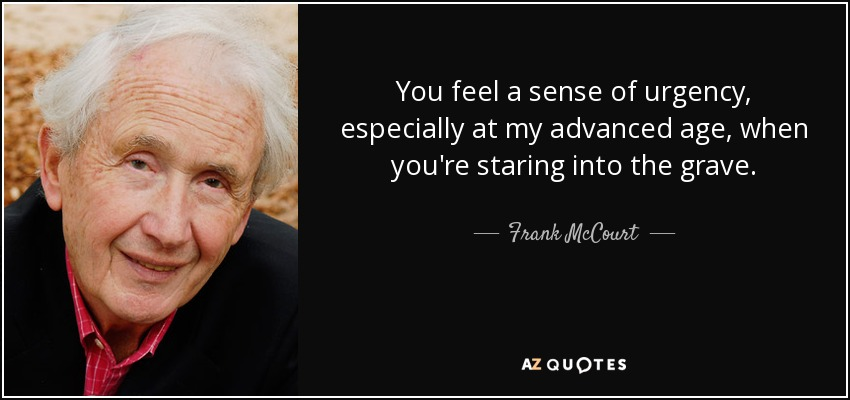 You feel a sense of urgency, especially at my advanced age, when you're staring into the grave. - Frank McCourt