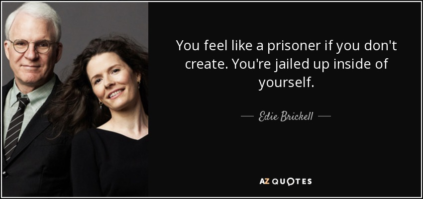 You feel like a prisoner if you don't create. You're jailed up inside of yourself. - Edie Brickell