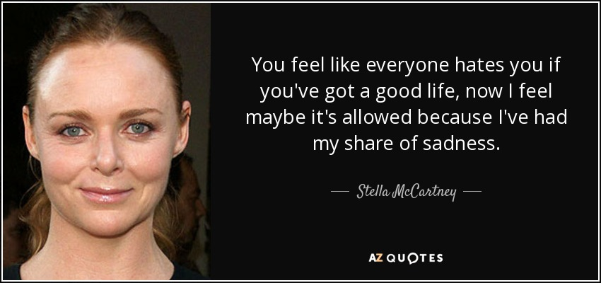 You feel like everyone hates you if you've got a good life, now I feel maybe it's allowed because I've had my share of sadness. - Stella McCartney