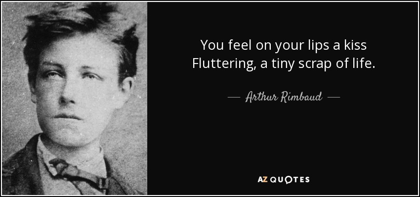 You feel on your lips a kiss Fluttering, a tiny scrap of life. - Arthur Rimbaud
