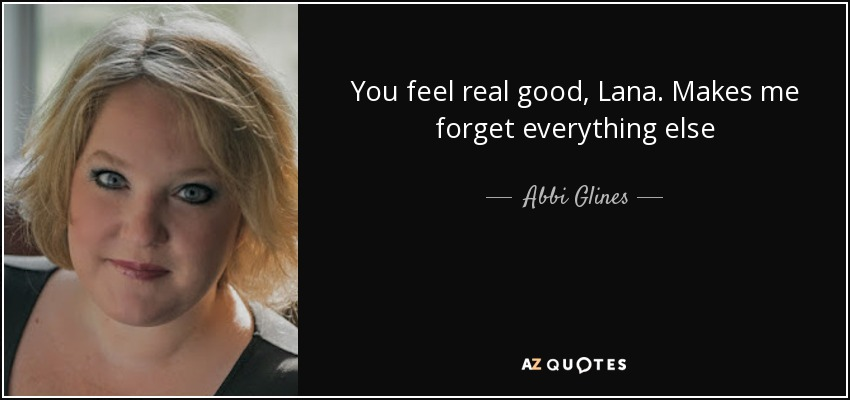 You feel real good, Lana. Makes me forget everything else - Abbi Glines