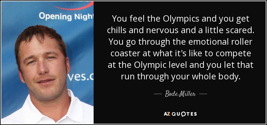 You feel the Olympics and you get chills and nervous and a little scared. You go through the emotional roller coaster at what it's like to compete at the Olympic level and you let that run through your whole body. - Bode Miller