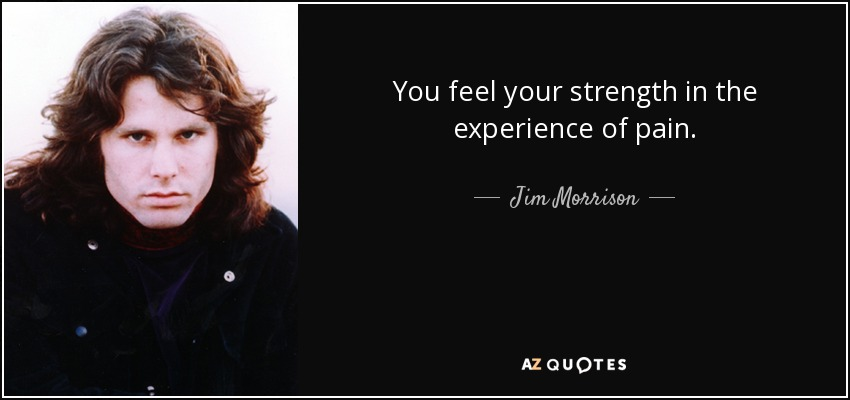 You feel your strength in the experience of pain. - Jim Morrison