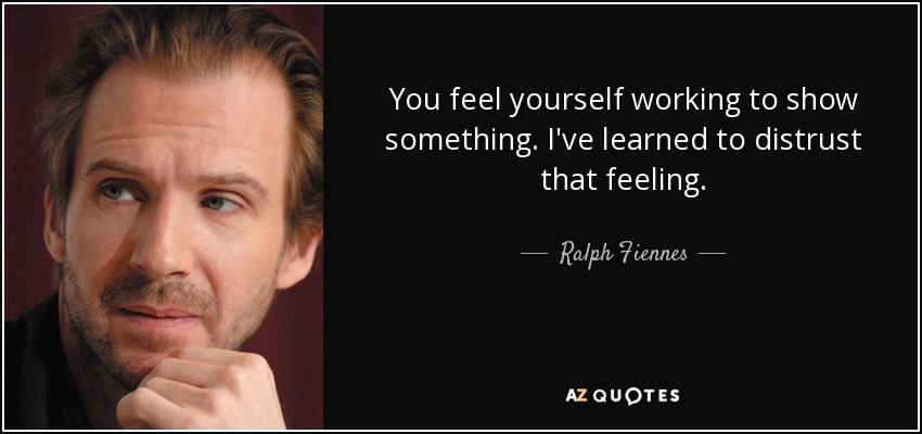 You feel yourself working to show something. I've learned to distrust that feeling. - Ralph Fiennes