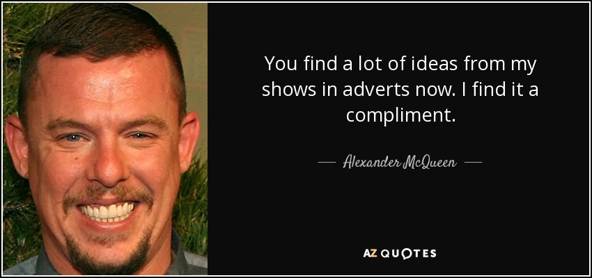 You find a lot of ideas from my shows in adverts now. I find it a compliment. - Alexander McQueen