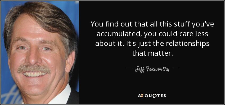 You find out that all this stuff you've accumulated, you could care less about it. It's just the relationships that matter. - Jeff Foxworthy
