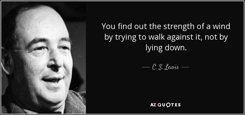 You find out the strength of a wind by trying to walk against it, not by lying down. - C. S. Lewis