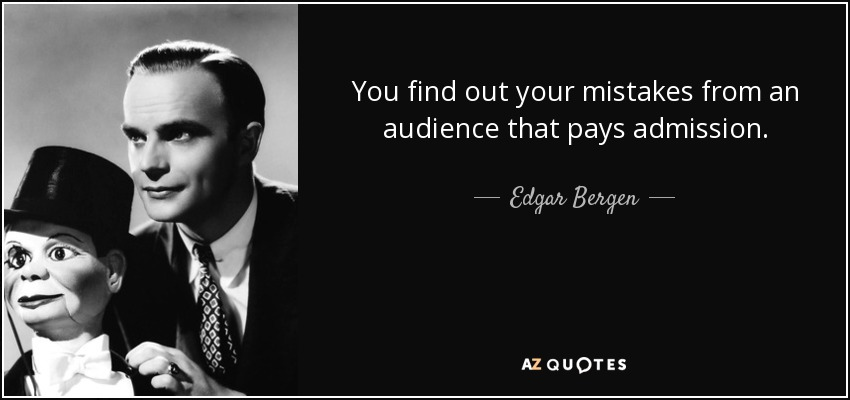 You find out your mistakes from an audience that pays admission. - Edgar Bergen