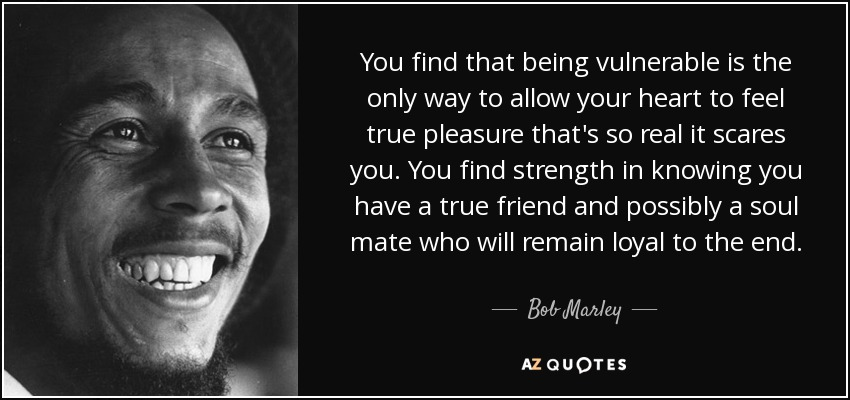 You find that being vulnerable is the only way to allow your heart to feel true pleasure that's so real it scares you. You find strength in knowing you have a true friend and possibly a soul mate who will remain loyal to the end. - Bob Marley