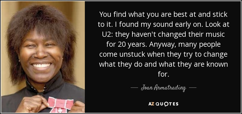 You find what you are best at and stick to it. I found my sound early on. Look at U2: they haven't changed their music for 20 years. Anyway, many people come unstuck when they try to change what they do and what they are known for. - Joan Armatrading