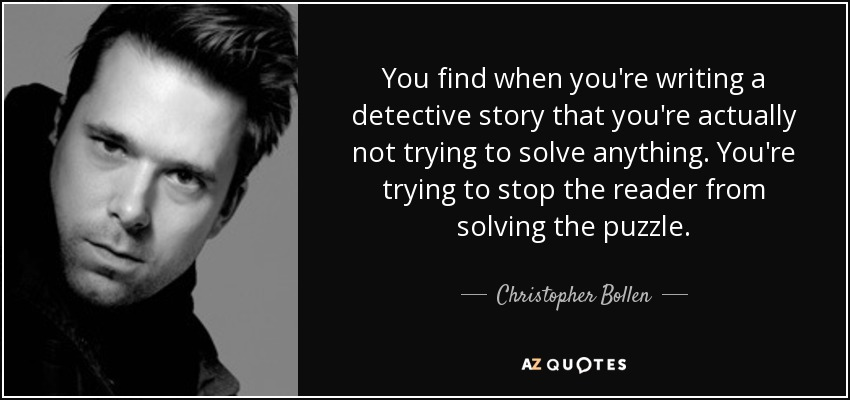 You find when you're writing a detective story that you're actually not trying to solve anything. You're trying to stop the reader from solving the puzzle. - Christopher Bollen