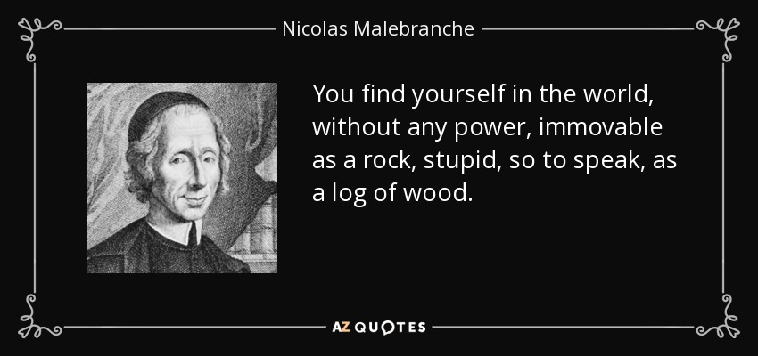 You find yourself in the world, without any power, immovable as a rock, stupid, so to speak, as a log of wood. - Nicolas Malebranche