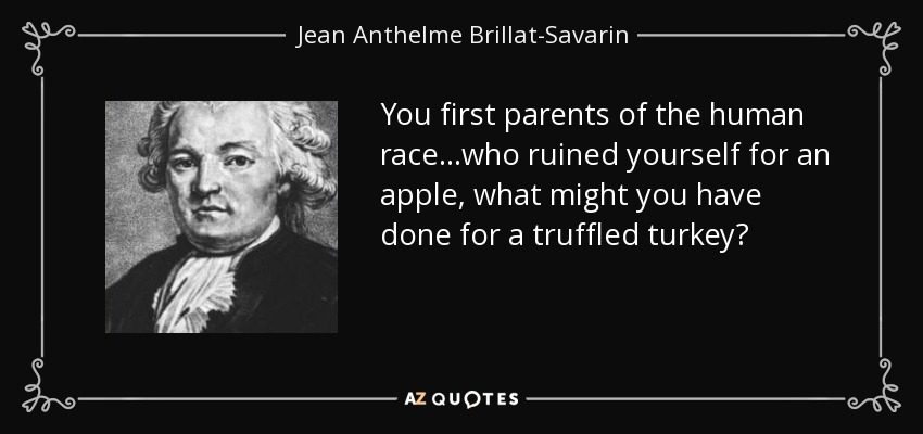 You first parents of the human race...who ruined yourself for an apple, what might you have done for a truffled turkey? - Jean Anthelme Brillat-Savarin