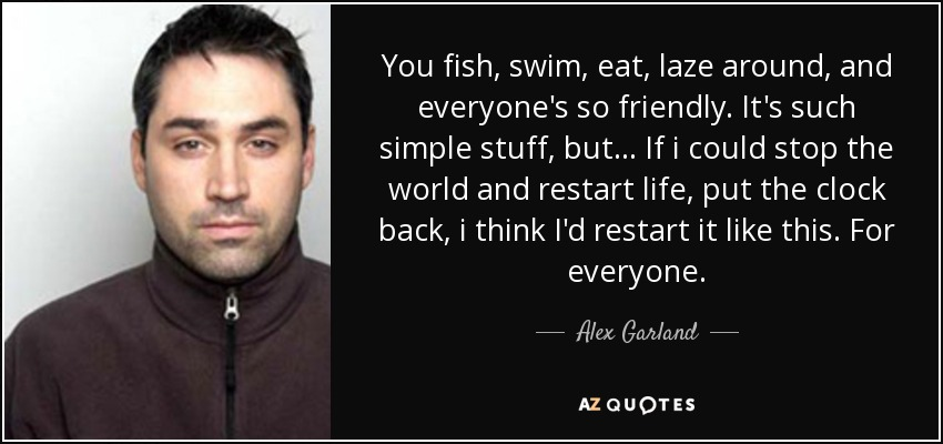 You fish, swim, eat, laze around, and everyone's so friendly. It's such simple stuff, but... If i could stop the world and restart life, put the clock back, i think I'd restart it like this. For everyone. - Alex Garland