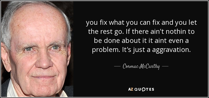 you fix what you can fix and you let the rest go. If there ain't nothin to be done about it it aint even a problem. It's just a aggravation. - Cormac McCarthy